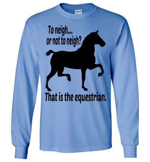To Neigh or Not To Neigh? That is the Equestrian. Long Sleeve T-shirt - Furbabies.love - 2
