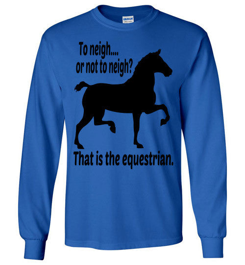 To Neigh or Not To Neigh? That is the Equestrian. Long Sleeve T-shirt - Furbabies.love - 9
