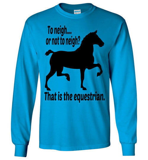 To Neigh or Not To Neigh? That is the Equestrian. Long Sleeve T-shirt - Furbabies.love - 1