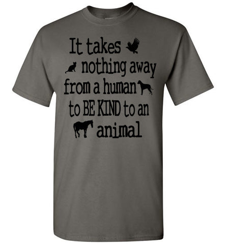 It takes nothing away from a human to be kind to an animal t shirt - Furbabies.love - 1