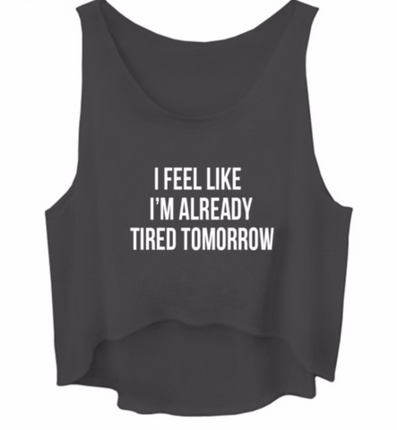 I Feel Like I'm Already Tired Tomorrow Crop Top