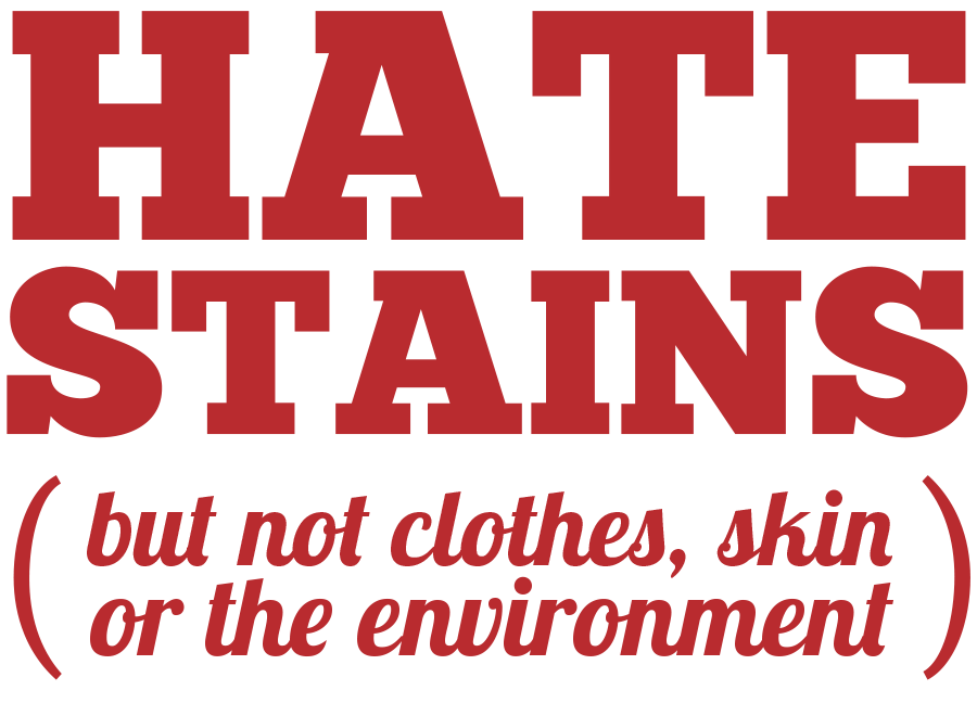 HATE STAINS  ( but not skin, clothes, or the environment)