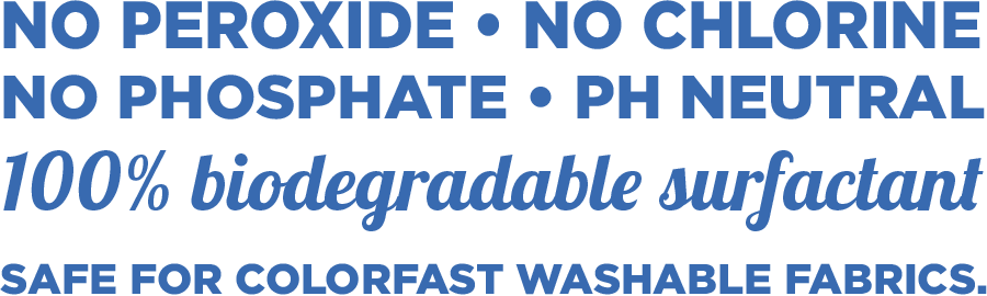 No Peroxide | No Chlorine | No Phosphate | ph Neutral | 100% Biodegradable Surfactant | Safe for colorfast washable fabrics | Made in USA
