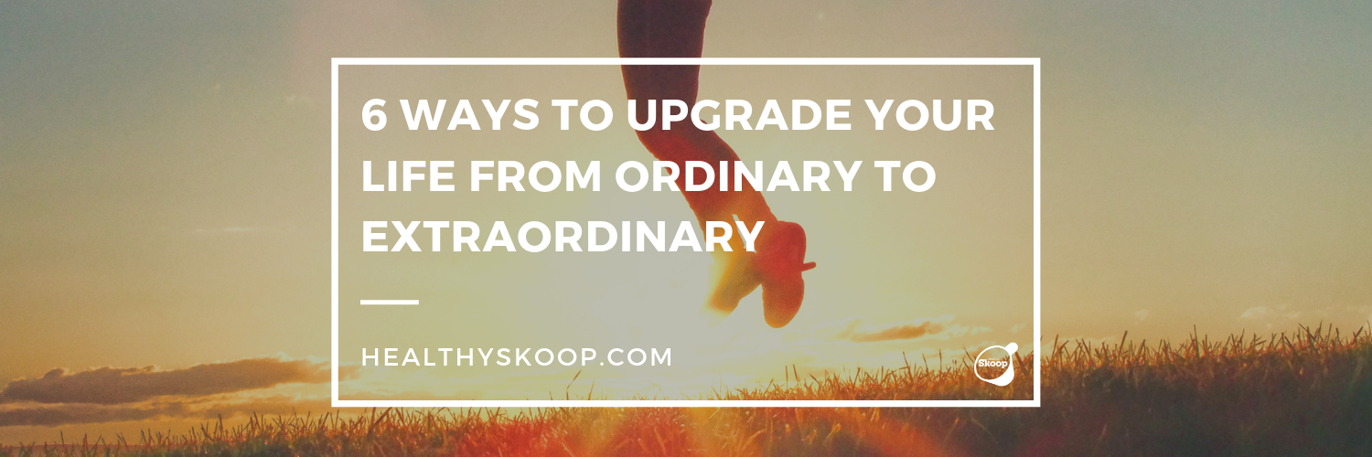 6 Ways to Upgrade Your Life from Ordinary to EXTRAORDINARY
