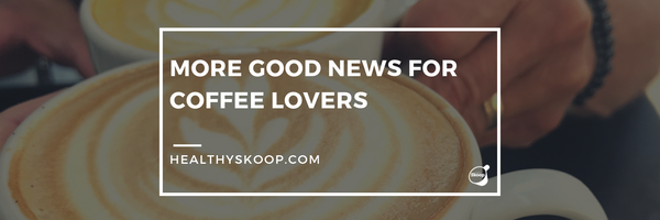 More Good News for Coffee Lovers