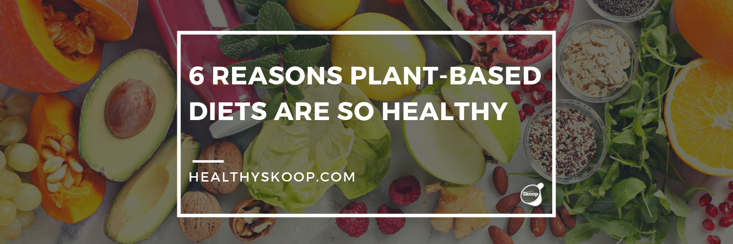6 Reasons Plant-Based Diets are so Healthy