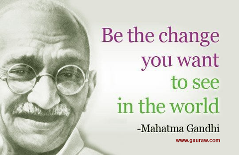 """Be the change you want to see in the world."" Mahatma Gandhi"