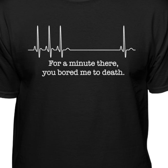 For A Minute There You Bored to Death Funny T-shirt