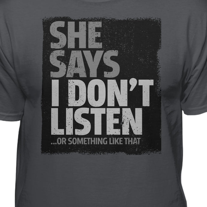 She Says I Don't Listen or Something Like That T-shirt