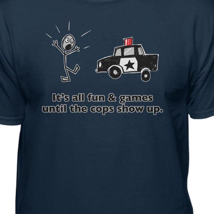 It's All Fun & Games Until The Cops Show Up Humor T-shirt