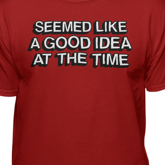 Seemed Like A Good Idea At The Time funny tshirt