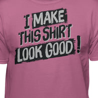 I Make This Shirt Look Good - Funny - Humor T-Shirt