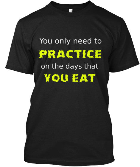 You only need to PRACTICE on the days that you EAT