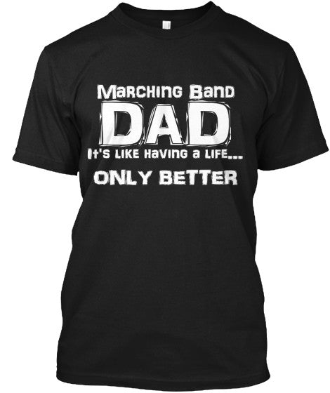 Marching Band Dad - It's Like Having a Life...Only Better!