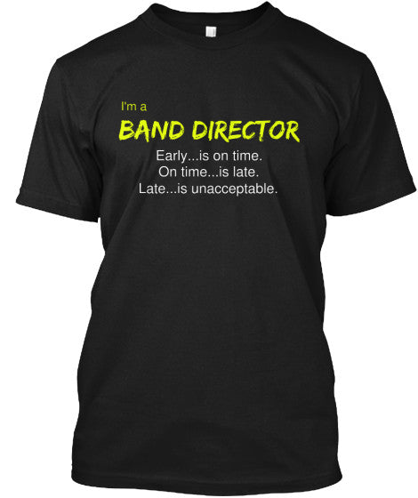 Band Director - Early is on time, on time is late, and late is unacceptable.