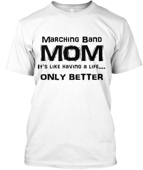 Marching Band Mom - It's Like Having a Life - Only Better