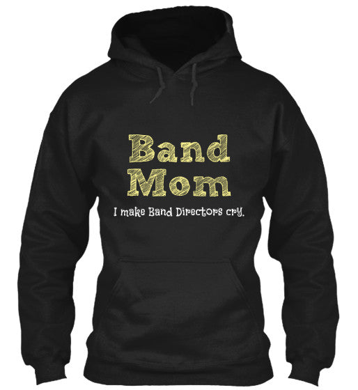 Band Mom - I make Band Directors cry - Hoodie