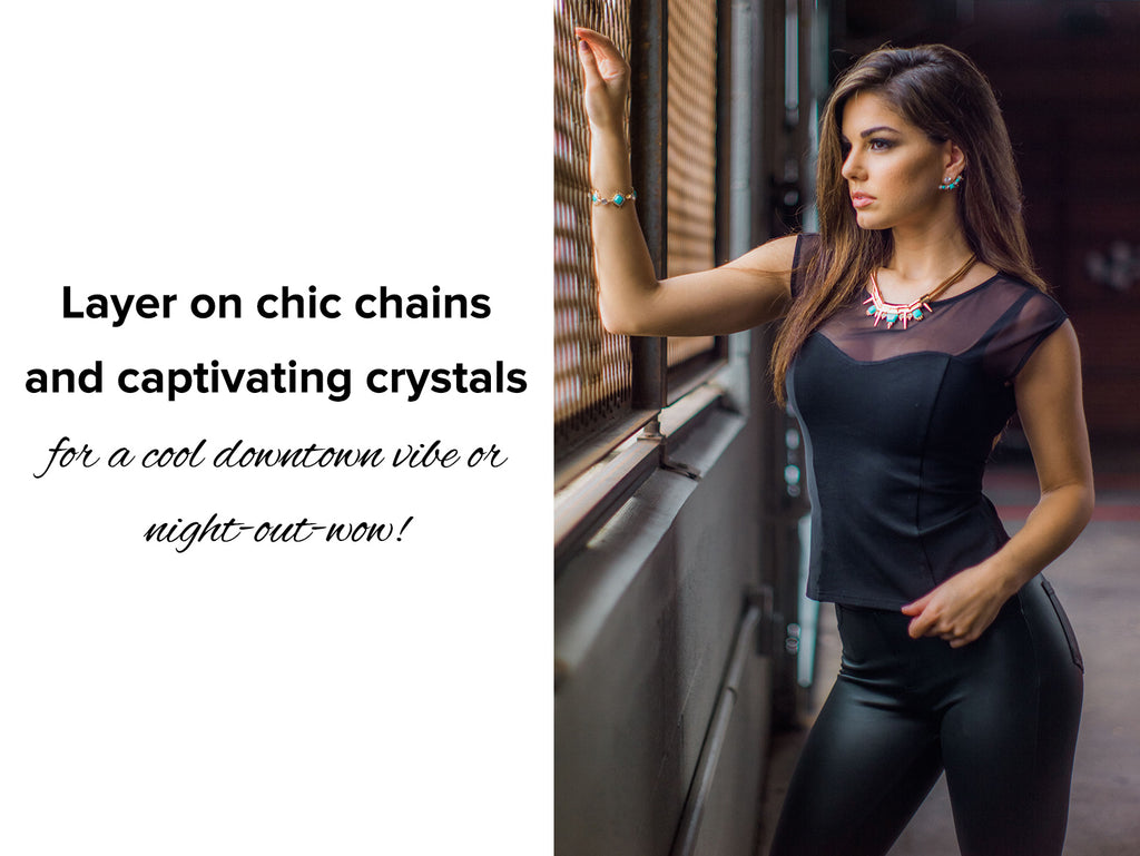 Layer on chic chains and captivating crystals  for a cool downtown vibe or night-out-wow!