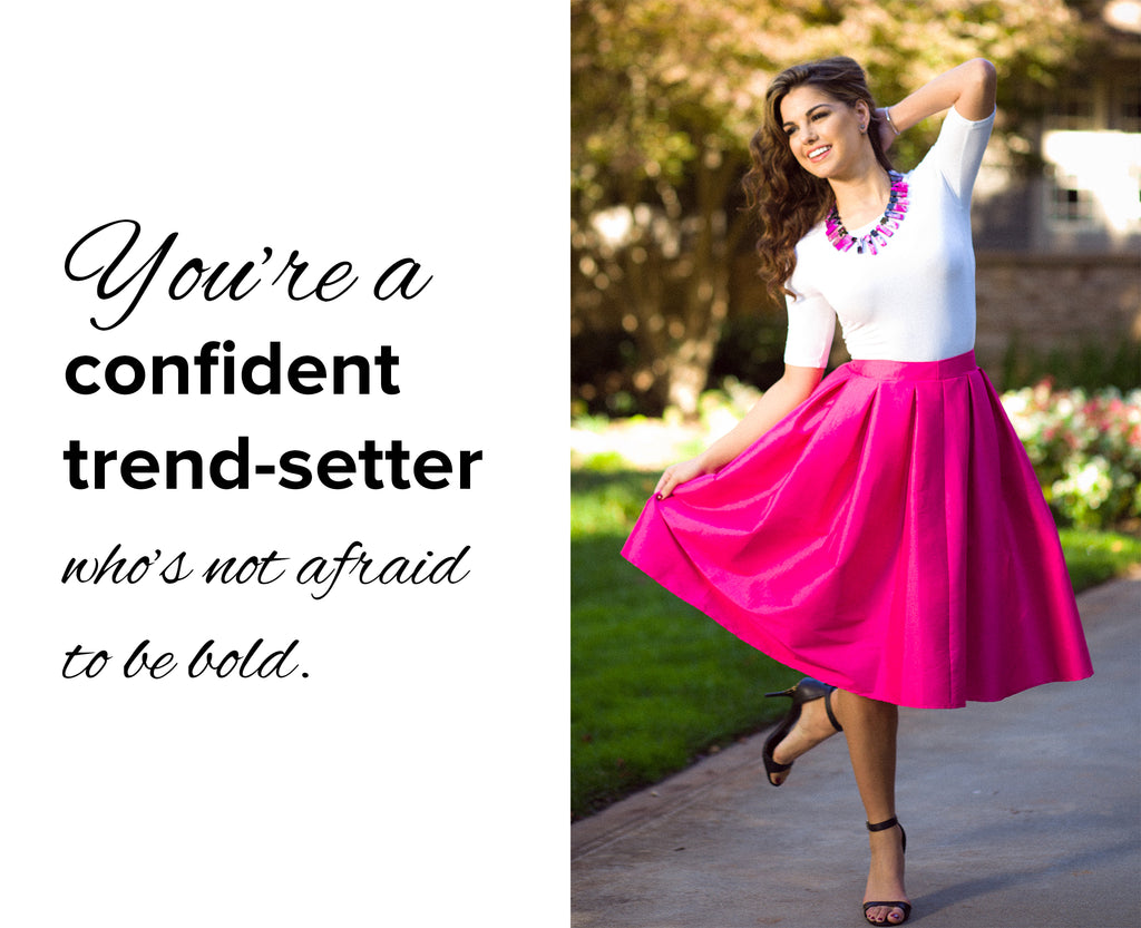You're a  confident trend-setter  who's not afraid to be bold.