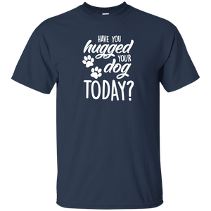 Have You Hugged Your Dog Today? - T Shirt Rescuers Club