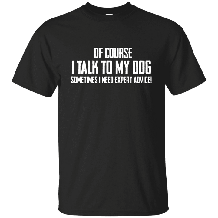 Of Course I Talk To My Dog - T Shirt Rescuers Club