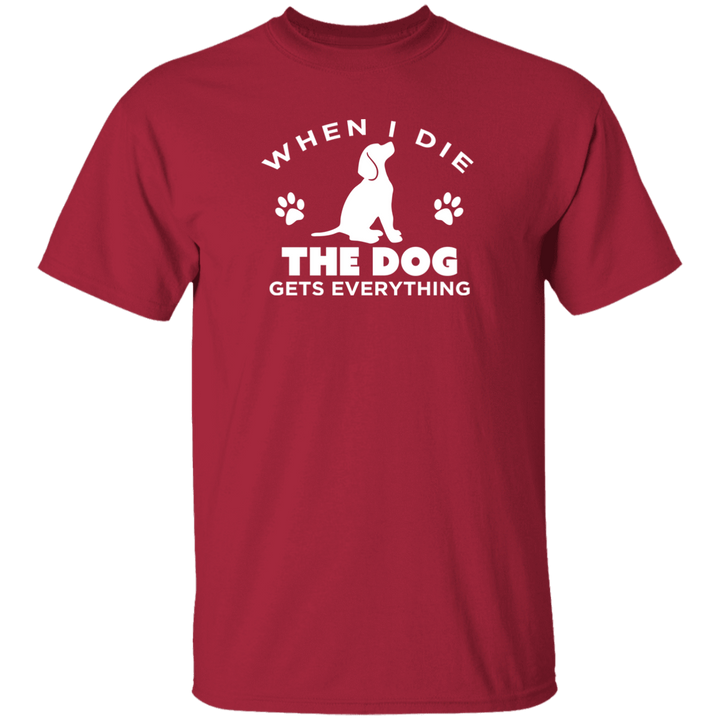 When I Die The Dog Gets Everything - T Shirt Rescuers Club