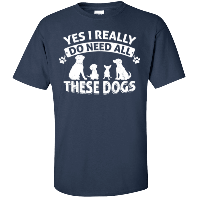 Yes I Need All These Dogs - T Shirt Rescuers Club
