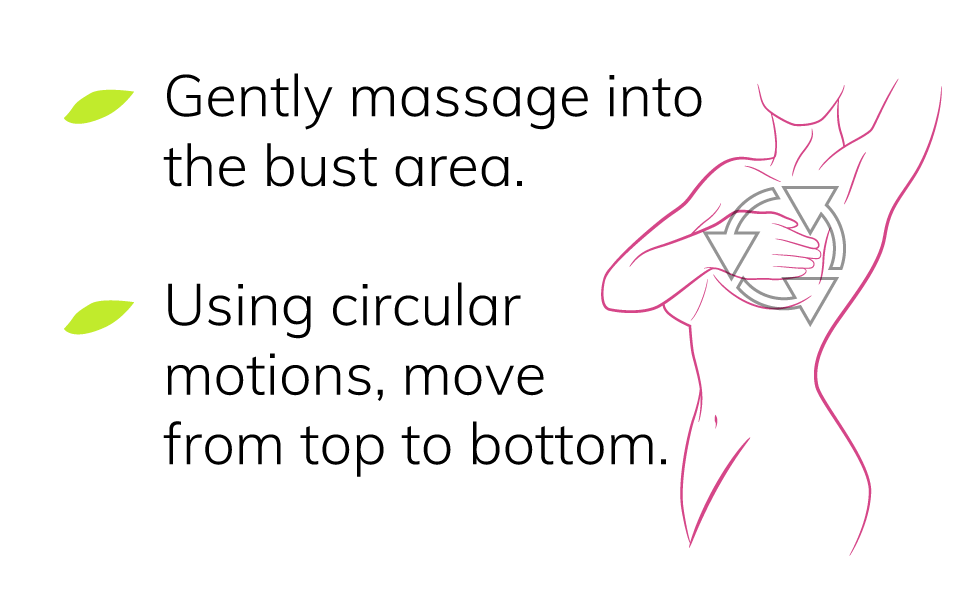 Breast enhancement, gently massage into bust area, using circular motions, move top to bottom
