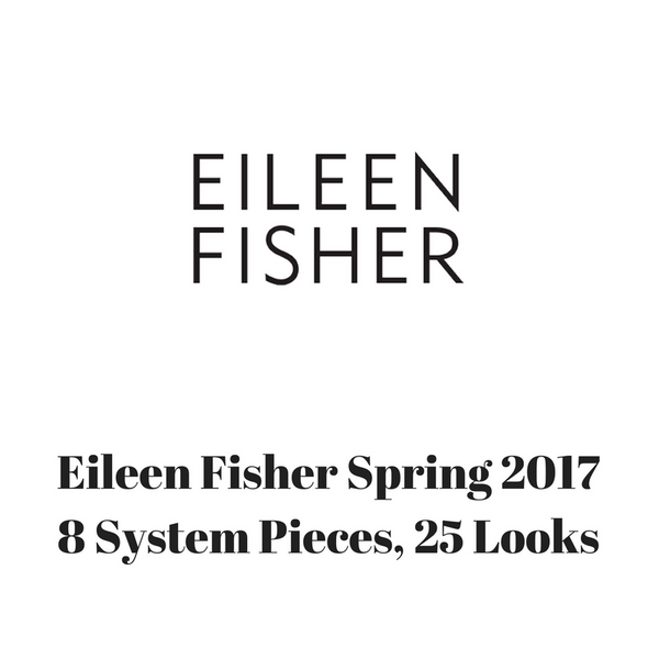 Eileen Fisher Spring 2017 - 8 System Pieces, 25 Looks
