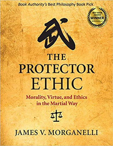 The Protector Ethic: Morality, Virtue, and Ethics in the Martial Way by James V. Morganelli