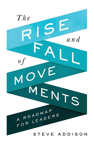 The Rise and Fall of Movements: A Roadmap For Leaders by Steve Addison