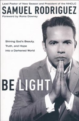 Be Light: Shining God's Beauty, Truth, and Hope into a Darkened World By: Samuel Rodriguez