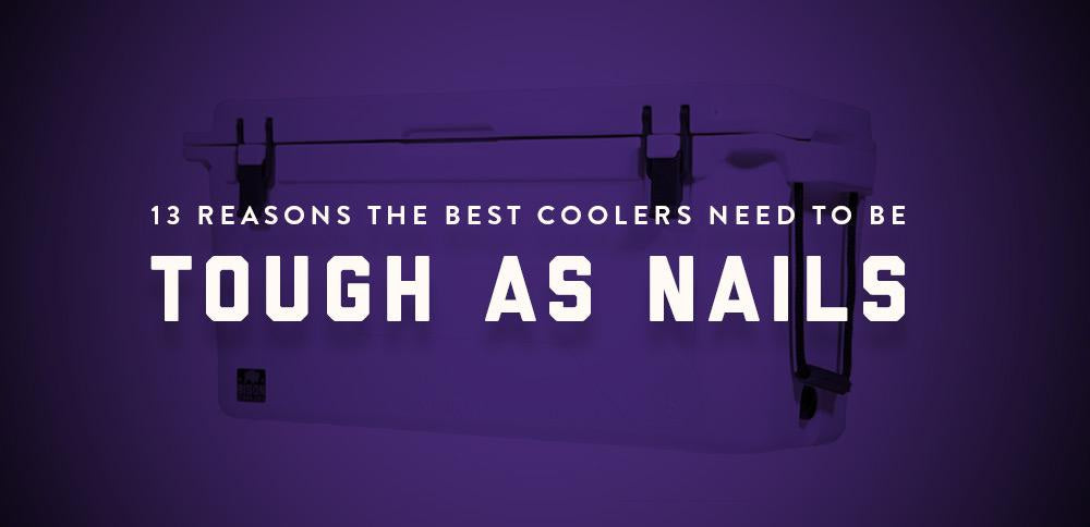 13 Reasons the Best Coolers Need to Be Tough as Nails-Bison Coolers