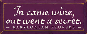 In came wine, out went a secret. - Babylonian Proverb