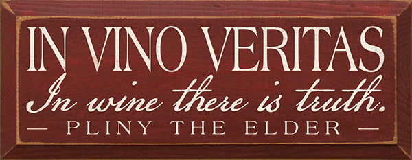 In Vino Veritas - In wine there is truth. - Pliny the Elder