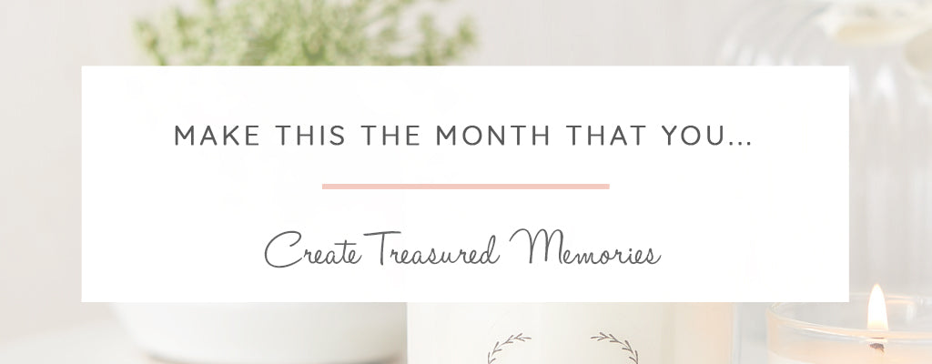 Make this the month that you... Create Treasured Memories
