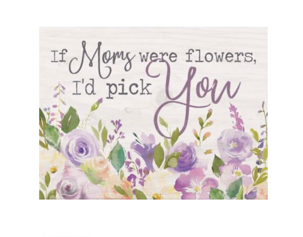 If moms were flowers, I'd pick you Sign