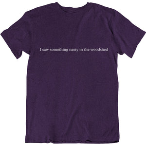 """I Saw Something Nasty in the Woodshed"" T-shirt"