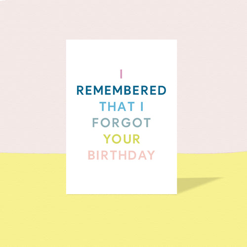 I remembered that I forgot your Birthday card