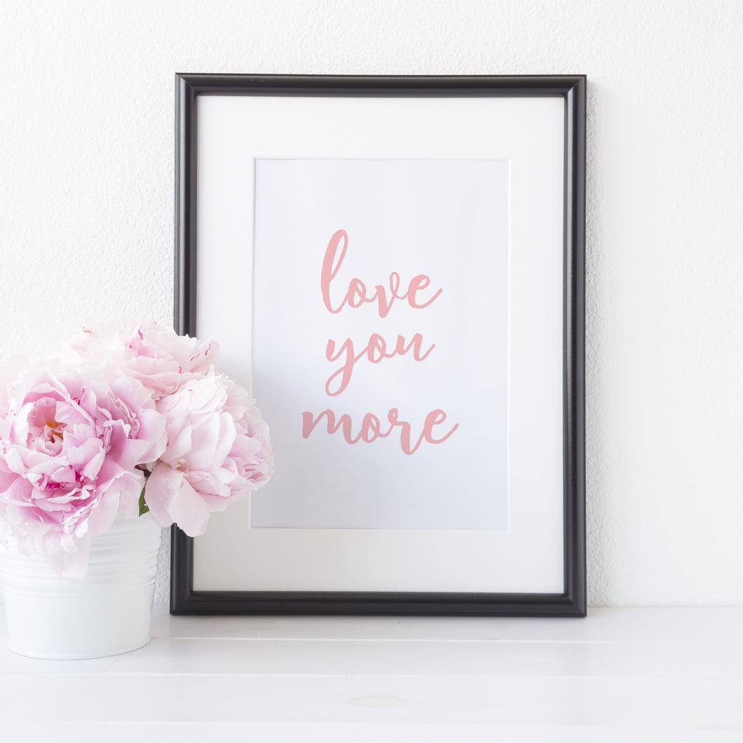 Love you more print
