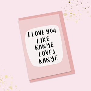 I love you like Kanye loves Kanye card
