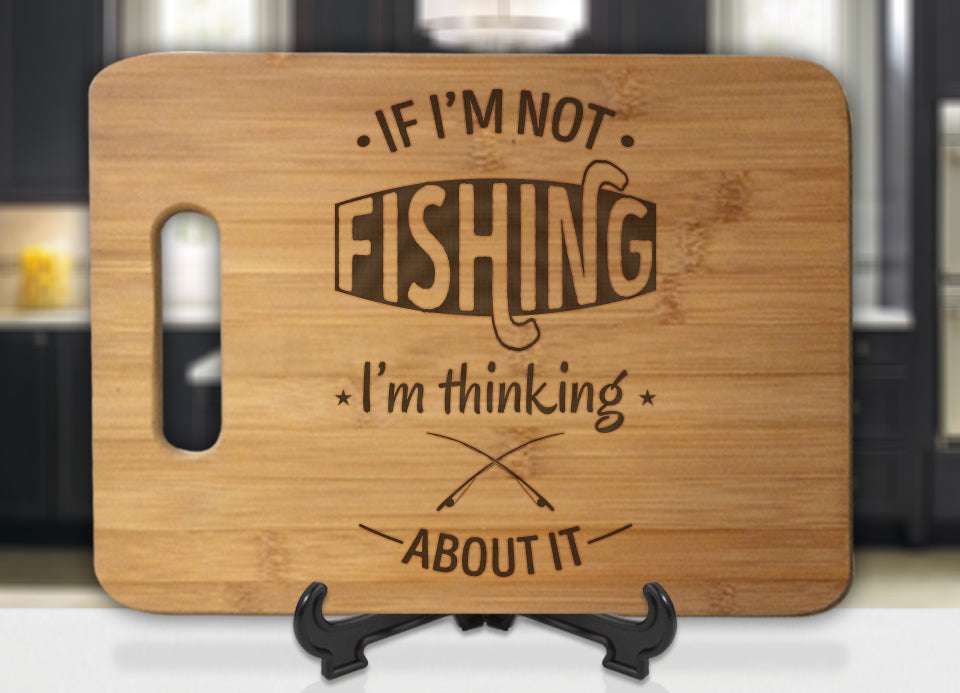 If Im Not Fishing Im Thinking About It Engraved Cutting Board - Bee3dgifts