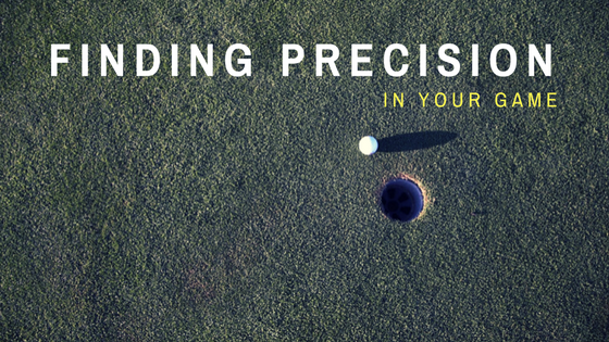 Breaking Through the Rough and Finding Precision in Your Game