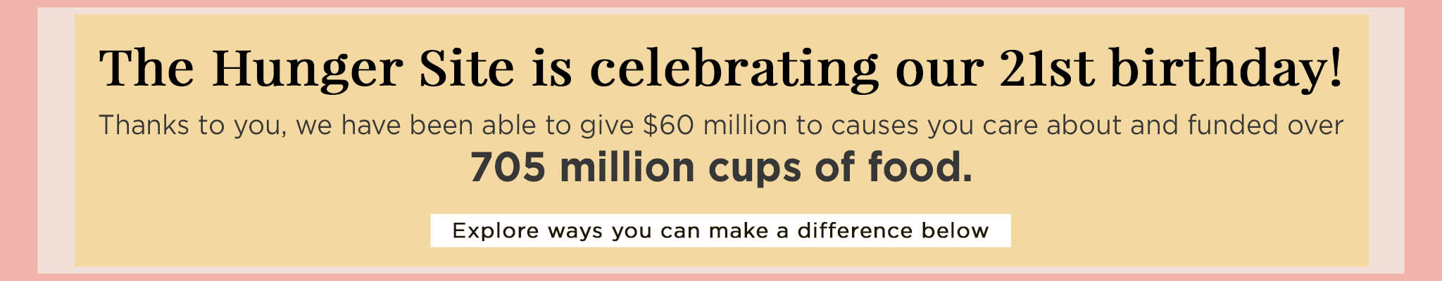 The Hunger Site is celebrating our 21st birthday! Thanks to you, we have been able to give $60 million to causes you care about and funded over 705 million cups of food. | Explore ways you can make a difference below.