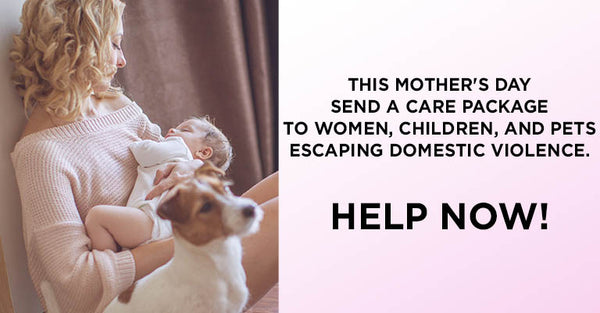 This Mother's Day send a care package to women, children, and pets escaping domestic violence. Help Now!