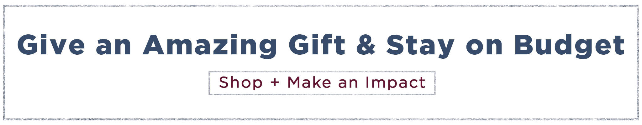 Give an amazing gift & stay on budget | Shop + Make an Impact