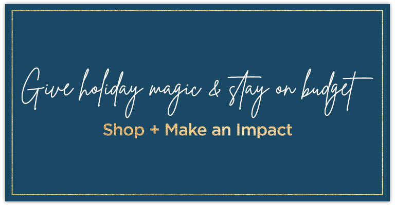 Give holiday magic & stay on budget | Shop + Make an Impact