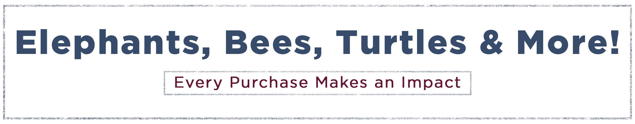 Elephants, bees, turtles & more! | Every purchase makes an impact