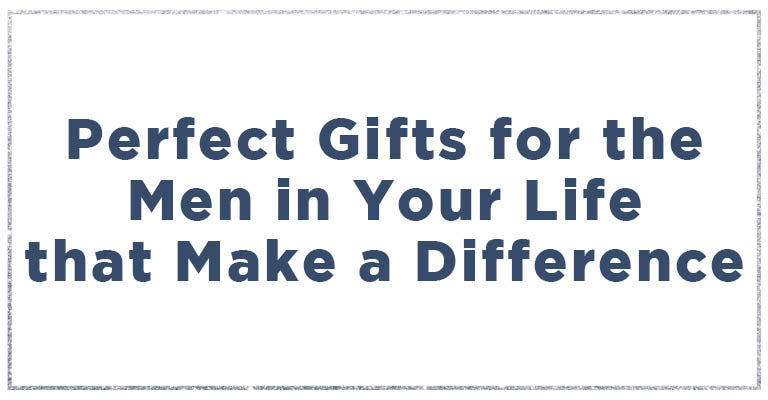 Great gifts for the men in your life that make a difference