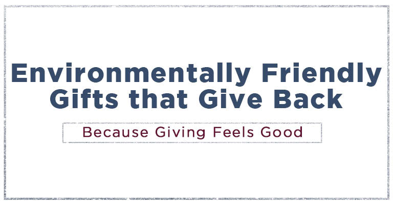 Environmentally friendly gifts that give back | Because giving feels good